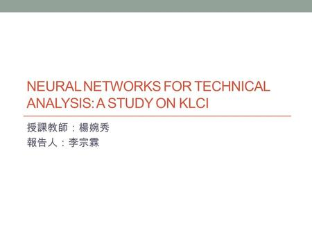NEURAL NETWORKS FOR TECHNICAL ANALYSIS: A STUDY ON KLCI 授課教師:楊婉秀 報告人:李宗霖.