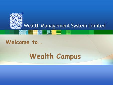 Welcome to.. Wealth Management System Limited Wealth Campus ® ©