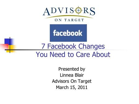 7 Facebook Changes You Need to Care About Presented by Linnea Blair Advisors On Target March 15, 2011.
