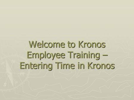 Welcome to Kronos Employee Training –Entering Time in Kronos