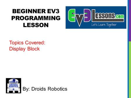 BEGINNER EV3 PROGRAMMING LESSON By: Droids Robotics Topics Covered: Display Block.