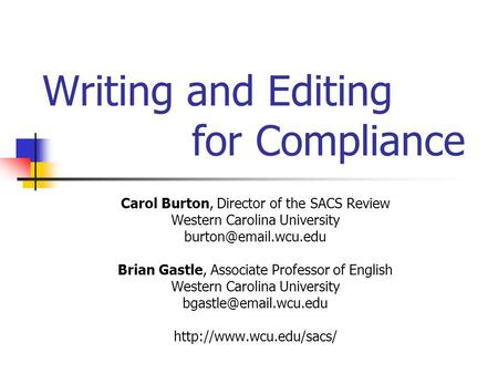 Writing and Editing for Compliance Carol Burton, Director of the SACS Review Western Carolina University Brian Gastle, Associate Professor.