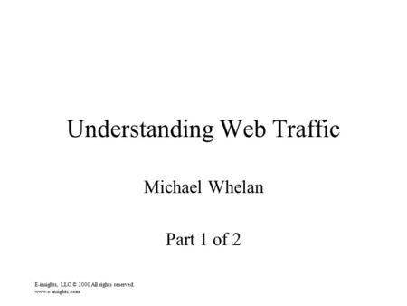 E-insights, LLC © 2000 All rights reserved. www.e-insights.com Understanding Web Traffic Michael Whelan Part 1 of 2.
