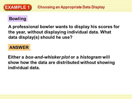 EXAMPLE 1 Choosing an Appropriate Data Display ANSWER Either a box-and-whisker plot or a histogram will show how the data are distributed without showing.