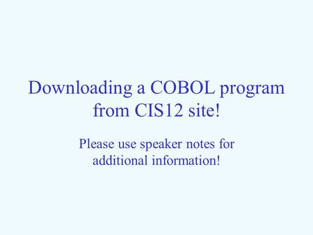 Downloading a COBOL program from CIS12 site! Please use speaker notes for additional information!
