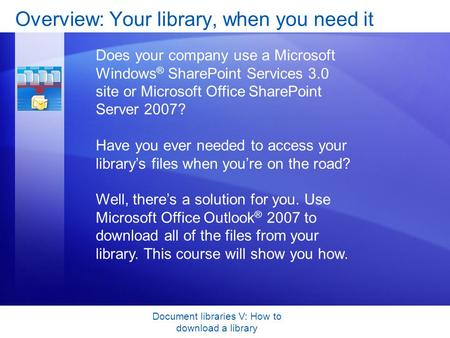 Document libraries V: How to download a library Overview: Your library, when you need it Does your company use a Microsoft Windows ® SharePoint Services.