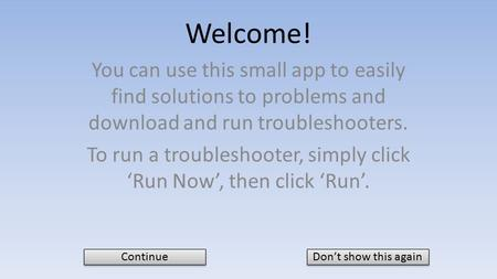 Welcome! You can use this small app to easily find solutions to problems and download and run troubleshooters. To run a troubleshooter, simply click 'Run.