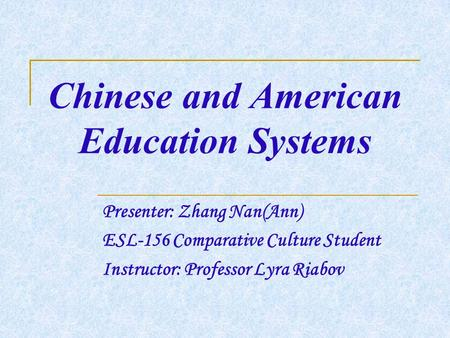 Chinese and American Education Systems Presenter: Zhang Nan(Ann) ESL-156 Comparative Culture Student Instructor: Professor Lyra Riabov.