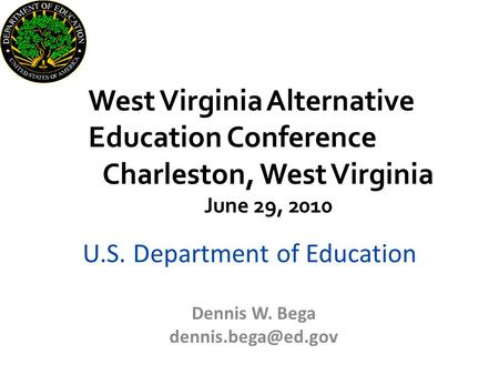 U.S. Department of Education Dennis W. Bega West Virginia Alternative Education Conference Charleston, West Virginia June 29, 2010.