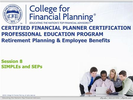 ©2015, College for Financial Planning, all rights reserved. Session 8 SIMPLEs and SEPs CERTIFIED FINANCIAL PLANNER CERTIFICATION PROFESSIONAL EDUCATION.