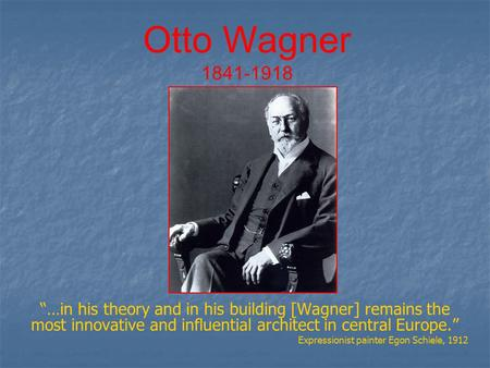 "Otto Wagner 1841-1918 ""…in his theory and in his building [Wagner] remains the most innovative and influential architect in central Europe."" Expressionist."