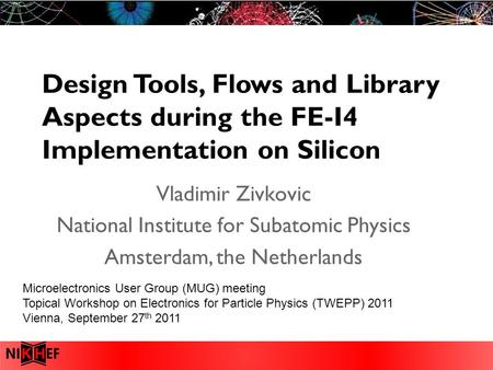 Design Tools, Flows and Library Aspects during the FE-I4 Implementation on Silicon Vladimir Zivkovic National Institute for Subatomic Physics Amsterdam,