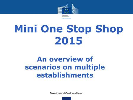 Taxation and Customs Union Mini One Stop Shop 2015 An overview of scenarios on multiple establishments.