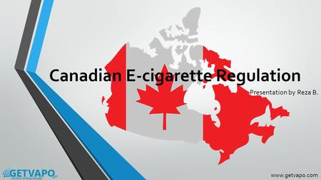Canadian E-cigarette Regulation Presentation by Reza B. www.getvapo.com.