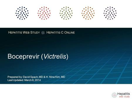 Hepatitis web study H EPATITIS W EB S TUDY H EPATITIS C O NLINE Boceprevir (Victrelis) Prepared by: David Spach, MD & H. Nina Kim, MD Last Updated: March.