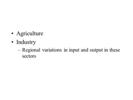Agriculture Industry –Regional variations in input and output in these sectors.