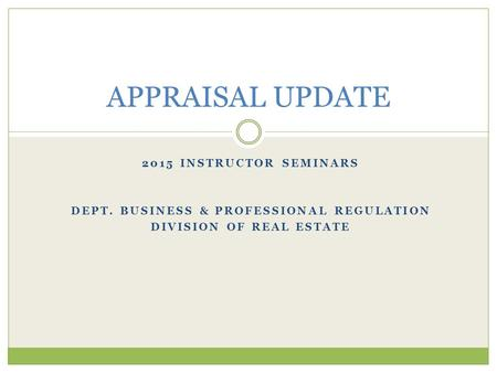 2015 INSTRUCTOR SEMINARS DEPT. BUSINESS & PROFESSIONAL REGULATION DIVISION OF REAL ESTATE APPRAISAL UPDATE.