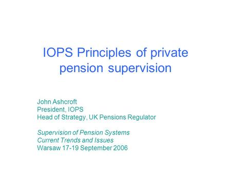 IOPS Principles of private pension supervision John Ashcroft President, IOPS Head of Strategy, UK Pensions Regulator Supervision of Pension Systems Current.