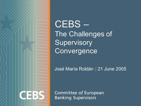 CEBS – The Challenges of Supervisory Convergence José María Roldán | 21 June 2005.