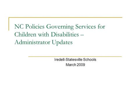 NC Policies Governing Services for Children with Disabilities – Administrator Updates Iredell-Statesville Schools March 2009.