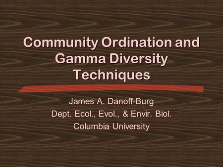 Community Ordination and Gamma Diversity Techniques James A. Danoff-Burg Dept. Ecol., Evol., & Envir. Biol. Columbia University.