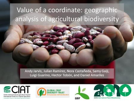 Value of a coordinate: geographic analysis of agricultural biodiversity Andy Jarvis, Julian Ramirez, Nora Castañeda, Samy Gaiji, Luigi Guarino, Hector.