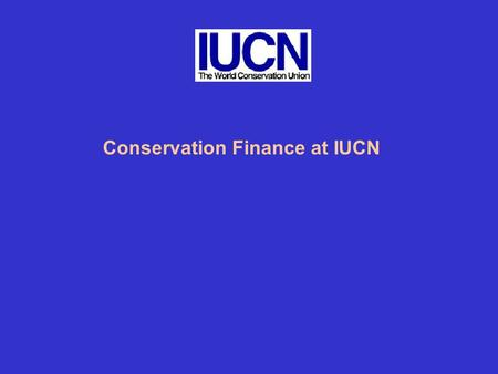 "Conservation Finance at IUCN. What is IUCN Doing? "" knowledge, empowerment and governance"" 1.Protected Areas Program which has a focus on protected areas."