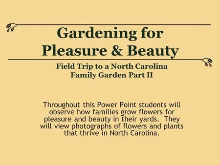 Gardening for Pleasure & Beauty Throughout this Power Point students will observe how families grow flowers for pleasure and beauty in their yards. They.