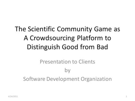The Scientific Community Game as A Crowdsourcing Platform to Distinguish Good from Bad Presentation to Clients by Software Development Organization 4/24/20111.