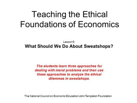 The National Council on Economic Education/John Templeton Foundation Teaching the Ethical Foundations of Economics Lesson 6: What Should We Do About Sweatshops?