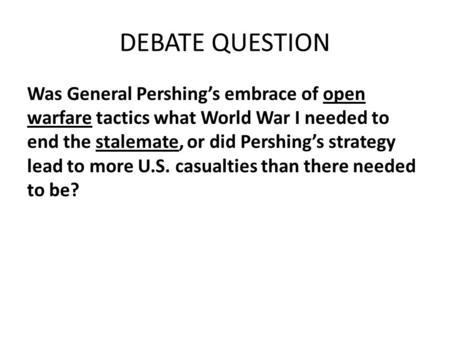 DEBATE QUESTION Was General Pershing's embrace of open warfare tactics what World War I needed to end the stalemate, or did Pershing's strategy lead to.