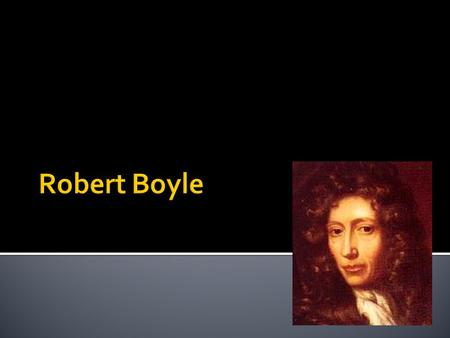  Robert Boyle (1627–1691) was born at Lismore Castle, Munster, Ireland, the 14th child of the Earl of Cork  As a young man of means, he was tutored.