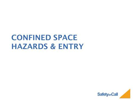 Safety on Call CONFINED SPACE HAZARDS & ENTRY. Safety on Call WHAT YOU WILL LEARN What is a Confined Space Hazards of Confined Spaces Basic Entry Requirements.