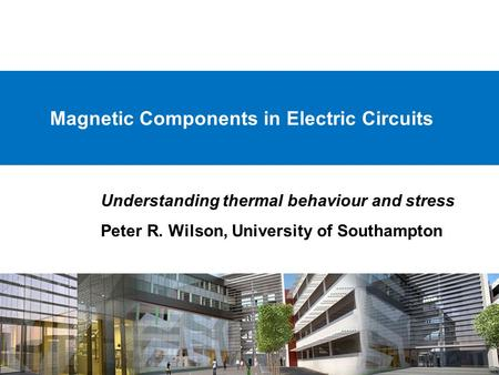 Magnetic Components in Electric Circuits Understanding thermal behaviour and stress Peter R. Wilson, University of Southampton.