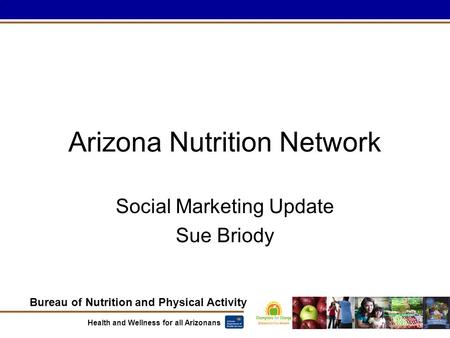 Bureau of Nutrition and Physical Activity Health and Wellness for all Arizonans Social Marketing Update Sue Briody Arizona Nutrition Network.