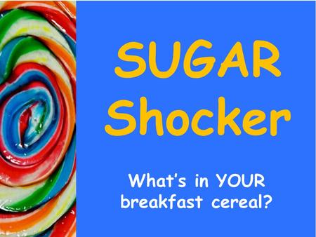 SUGAR Shocker What's in YOUR breakfast cereal?. Sensory Evaluation Which has more SUGAR.. The cereal or the chocolate bar?