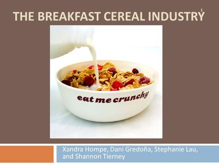 THE BREAKFAST CEREAL INDUSTRY Xandra Hompe, Dani Gredoña, Stephanie Lau, and Shannon Tierney 1.