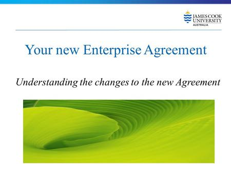 Your new Enterprise Agreement Understanding the changes to the new Agreement.