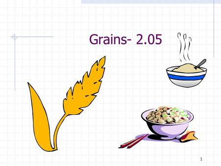1 Grains- 2.05. 2 2.05KK Grains: Good for You2 BARLEY CORN OATS RICE WHEAT REMEMBER: Grains are a great source of carbohydrates. When whole grains are.
