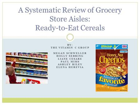 BY: THE VITAMIN C GROUP ~ MEGAN SCHWELLER HOLLY SEBRING LIANE CESARE PAUL MIMS ASHLEY RILEY ELENA HEREVIA A Systematic Review of Grocery Store Aisles: