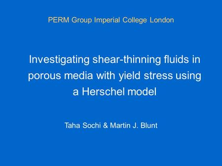 Investigating shear-thinning fluids in porous media with yield stress using a Herschel model PERM Group Imperial College London Taha Sochi & Martin J.