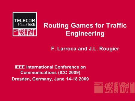 Routing Games for Traffic Engineering F. Larroca and J.L. Rougier IEEE International Conference on Communications (ICC 2009) Dresden, Germany, June 14-18.