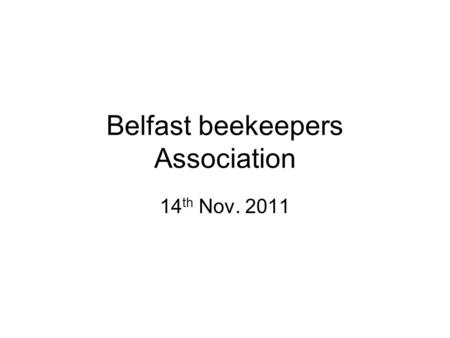 Belfast beekeepers Association 14 th Nov. 2011. Who is here? Preliminary Course 2012 Preliminary Course 2011 2 nd - 3 rd year beekeepers Please speak.