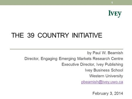 THE 39 COUNTRY INITIATIVE by Paul W. Beamish Director, Engaging Emerging Markets Research Centre Executive Director, Ivey Publishing Ivey Business School.