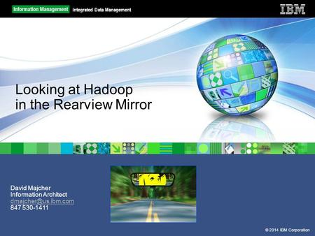 © 2014 IBM Corporation Integrated Data Management David Majcher Information Architect 847 530-1411 Looking at Hadoop in the Rearview.