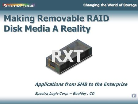 1 Making Removable RAID Disk Media A Reality Changing the World of Storage RXT Applications from SMB to the Enterprise Spectra Logic Corp. – Boulder, CO.