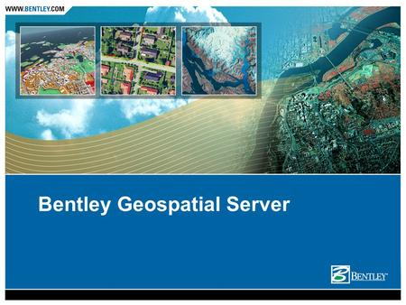 Bentley Geospatial Server. Value Proposition The Geospatial Server provides a secured centralized environment to contain the explosion of information.