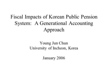 Fiscal Impacts of Korean Public Pension System: A Generational Accounting Approach Young Jun Chun University of Incheon, Korea January 2006.