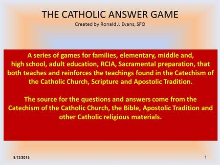 1 A series of games for families, elementary, middle and, high school, adult education, RCIA, Sacramental preparation, that both teaches and reinforces.