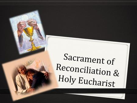 Sacrament of Reconciliation & Holy Eucharist. The Holy Eucharist What does it celebrate? It celebrates Jesus' death and resurrection and experiencing.